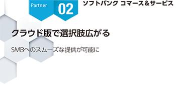 <Partner Strategies 02>ソフトバンク コマース&サービス クラウド版で選択肢広がる SMBへのスムーズ ...